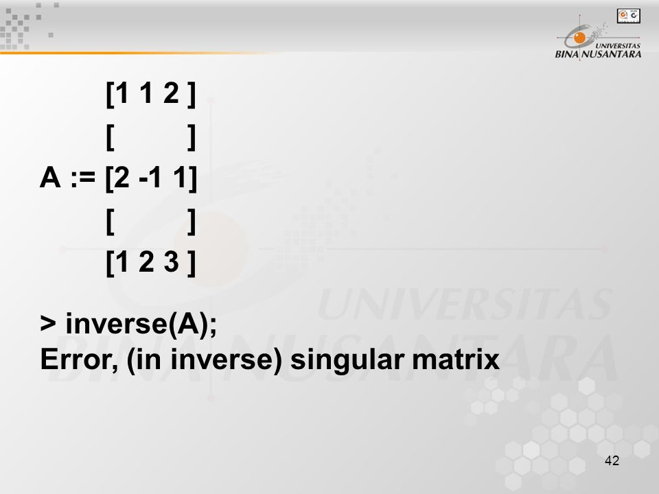 [1 1 2 ] [ ] A := [2 -1 1] [1 2 3 ] > inverse(A); Error, (in inverse) singular matrix